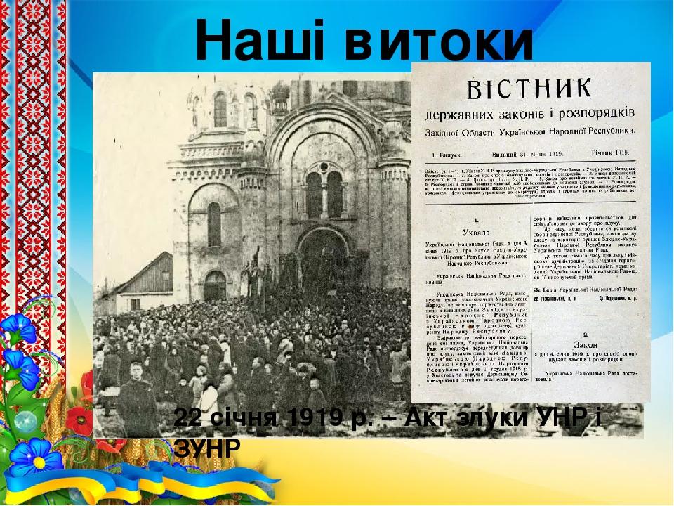 Наші витоки 1187 р. – перша літописна згадка назви «Україна» 1648 – 1657 рр. – національно-визвольна війна під проводом Богдана Хмельницького 22 сі...