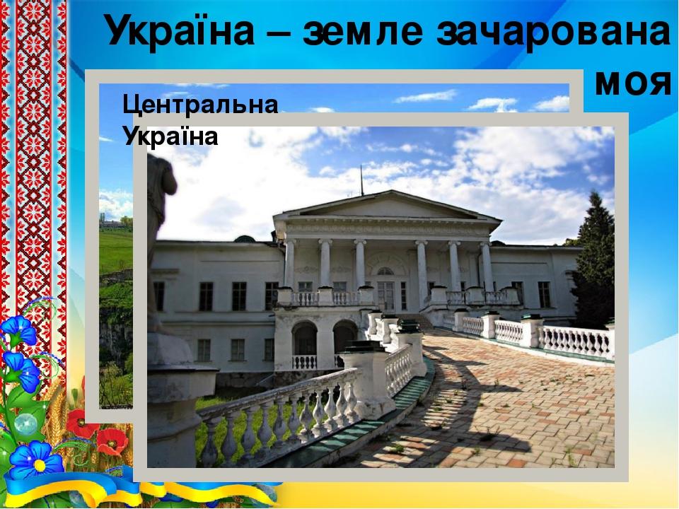 Україна – земле зачарована моя Центральна Україна
