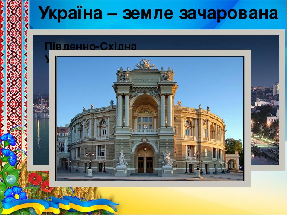 Україна – земле зачарована моя Південно-Східна Україна