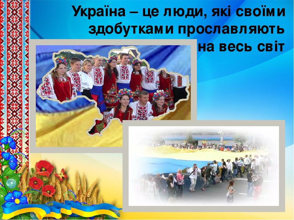 Україна – це люди, які своїми здобутками прославляють країну на весь світ
