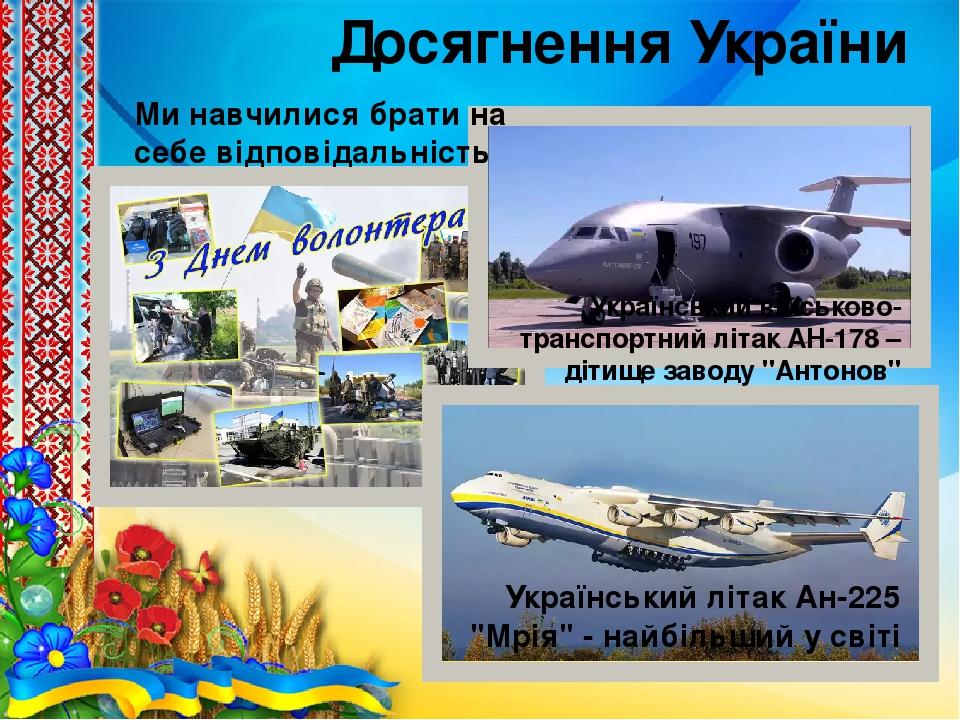 """Досягнення України Український літак Ан-225 """"Мрія"""" - найбільший у світі Український військово-транспортний літак АН-178 – дітище заводу """"Антонов"""" М..."""