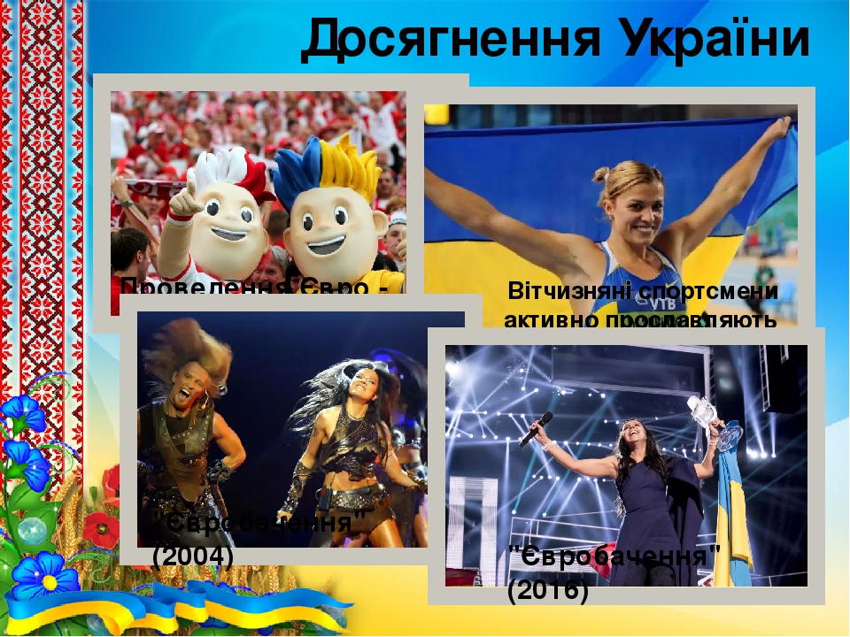 """Досягнення України Проведення Євро - 2012 Вітчизняні спортсмени активно прославляють Україну в світі """"Євробачення"""" (2004) """"Євробачення"""" (2016)"""