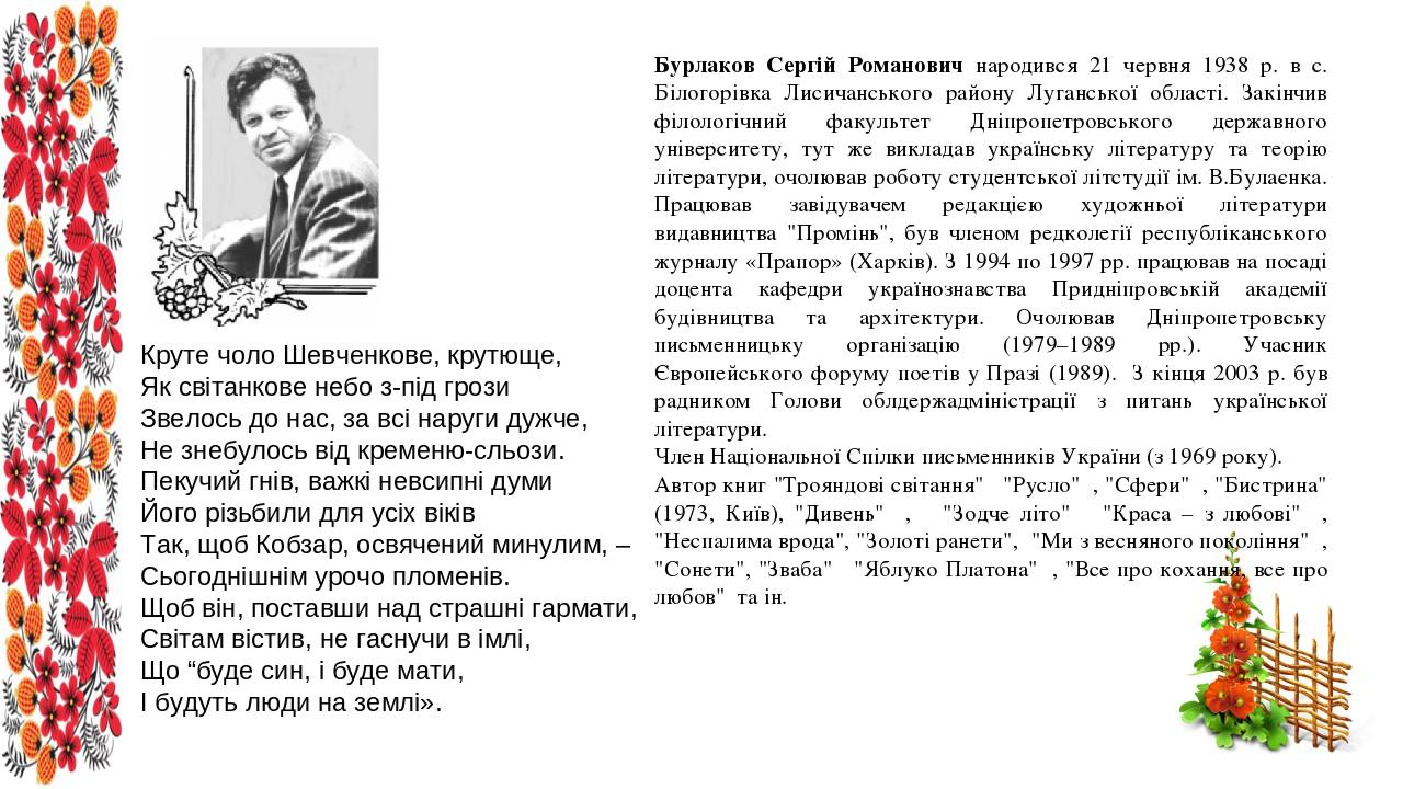 Бурлаков Сергій Романович народився 21 червня 1938 р. в с. Білогорівка Лисичанського району Луганської області. Закінчив філологічний факультет Дні...