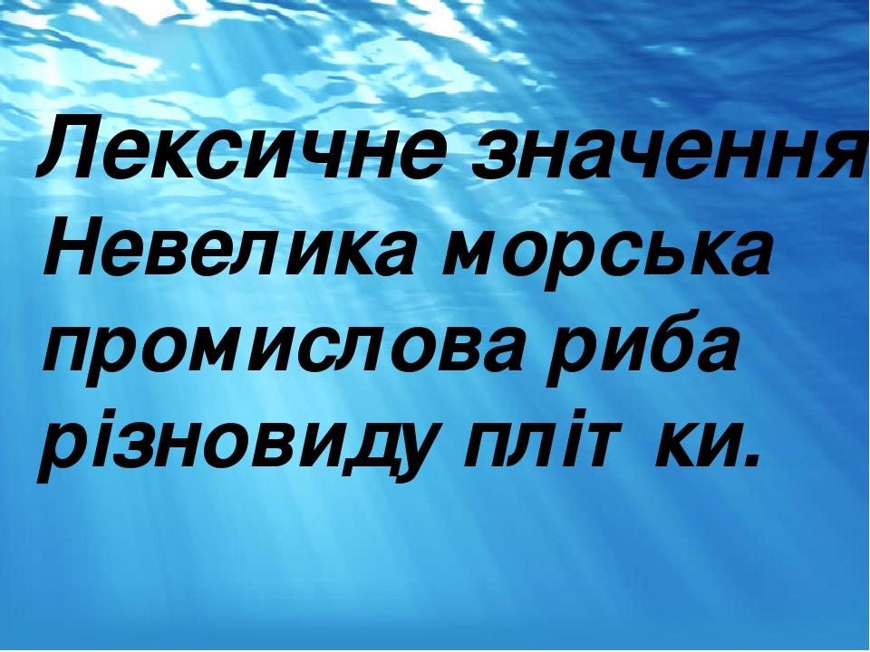 Лексичне значення Невелика морська промислова риба різновиду плітки.
