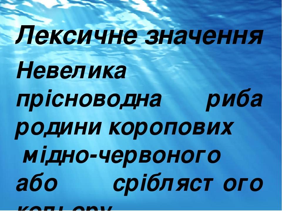 Лексичне значення Невелика прісноводна риба родини коропових мідно-червоного або сріблястого кольору.