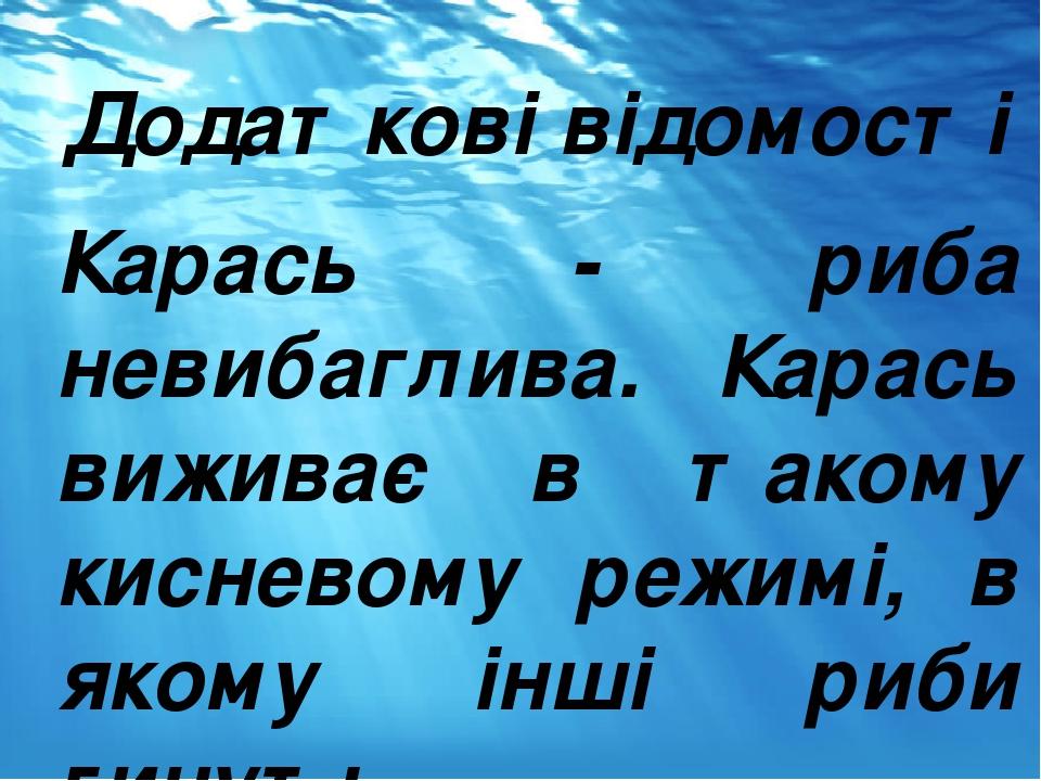 Додаткові відомості Карась - риба невибаглива. Карась виживає в такому кисневому режимі, в якому інші риби гинуть.