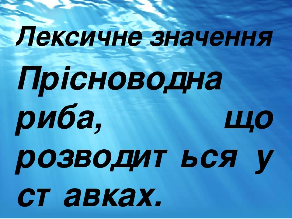 Лексичне значення Прісноводна риба, що розводиться у ставках.