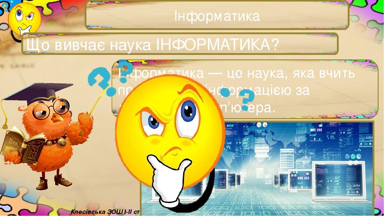 Інформатика Що вивчає наука ІНФОРМАТИКА? Інформатика — це наука, яка вчить працювати з інформацією за допомогою комп'ютера. Тріщук Інна Володимирів...