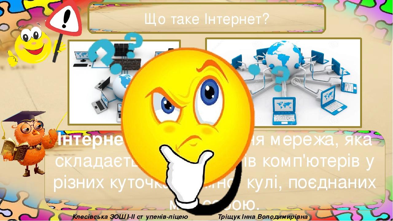 Що таке Інтернет? Інтернет — це всесвітня мережа, яка складається з мільйонів комп'ютерів у різних куточках земної кулі, поєднаних між собою. Тріщу...