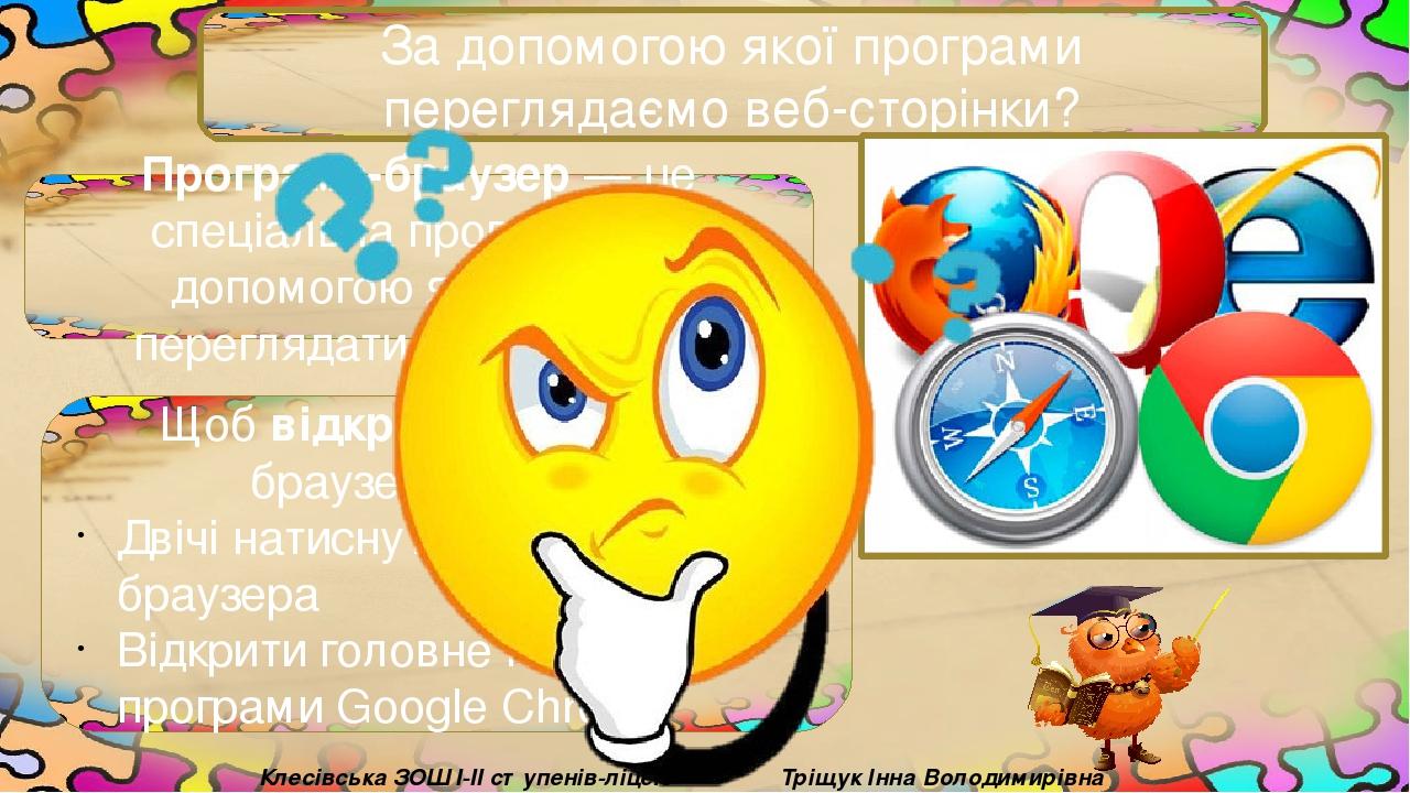 За допомогою якої програми переглядаємо веб-сторінки? Програма-браузер — це спеціальна програма, за допомогою якої можна переглядати веб-сторінки. ...