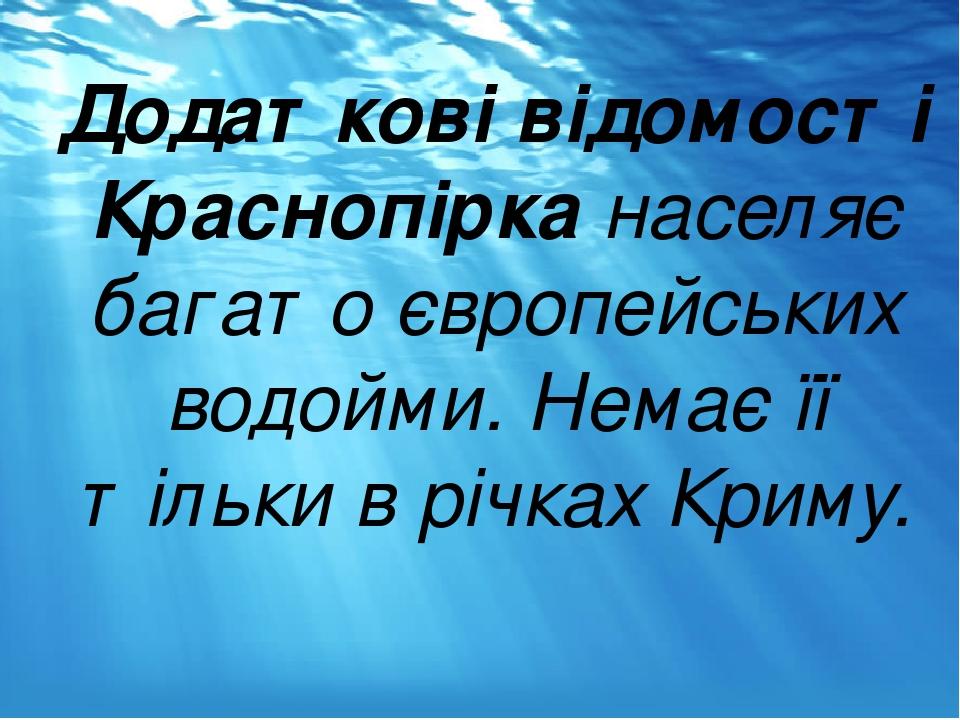 Додаткові відомості Краснопірка населяє багато європейських водойми. Немає її тільки в річках Криму.