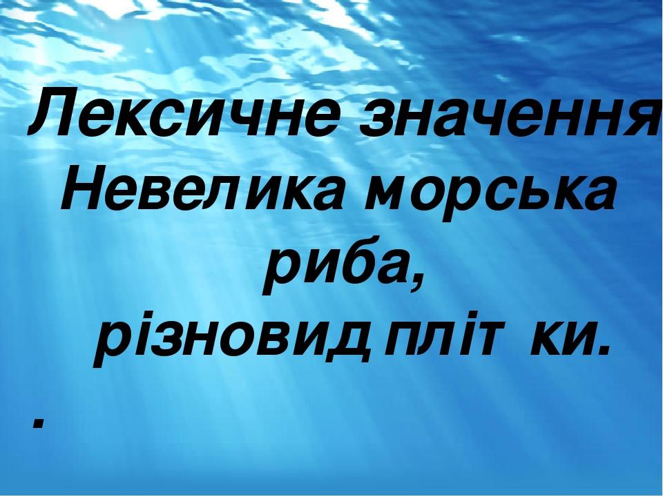 Лексичне значення Невелика морська риба, різновид плітки. .