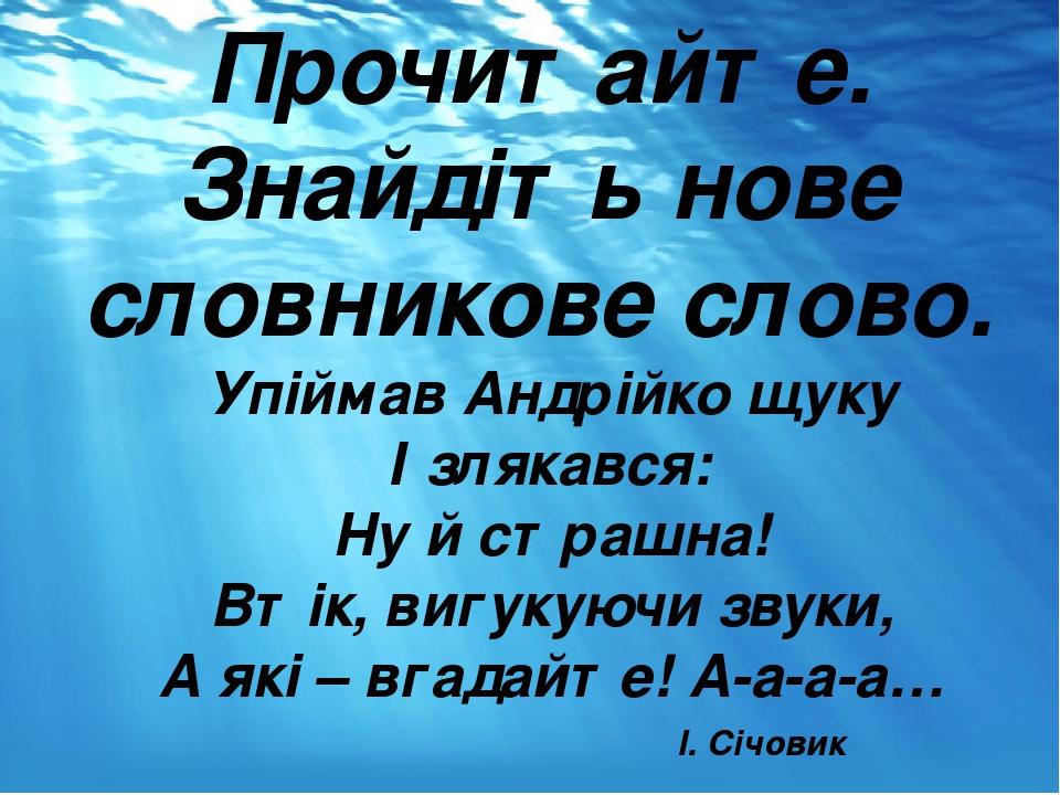 Прочитайте. Знайдіть нове словникове слово. Упіймав Андрійко щуку І злякався: Ну й страшна! Втік, вигукуючи звуки, А які – вгадайте! А-а-а-а… I. Сі...
