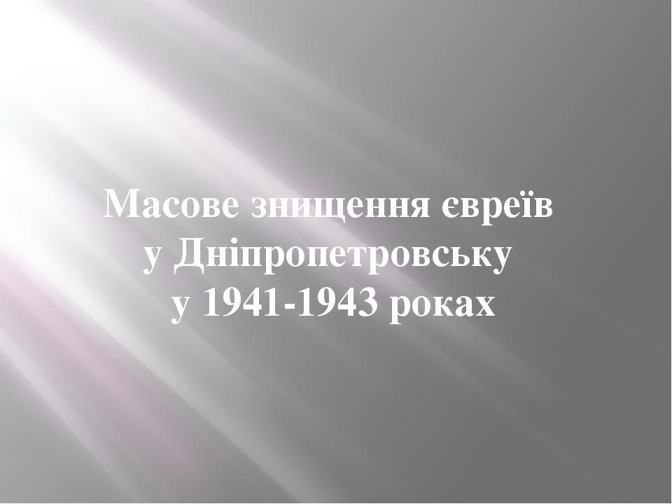 Масове знищення євреїв у Дніпропетровську у 1941-1943 роках
