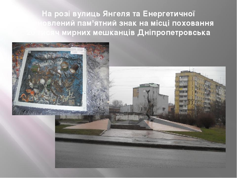 На розі вулиць Янгеля та Енергетичної встановлений пам'ятний знак на місці поховання 20 тисяч мирних мешканців Дніпропетровська