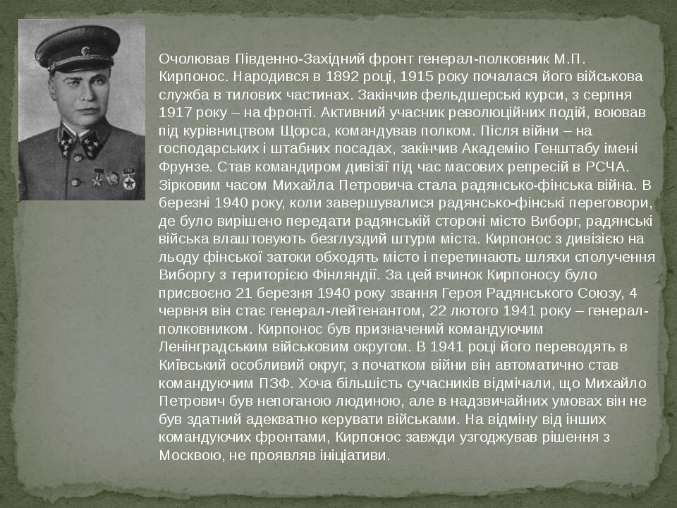 Очолював Південно-Західний фронт генерал-полковник М.П. Кирпонос. Народився в 1892 році, 1915 року почалася його військова служба в тилових частина...