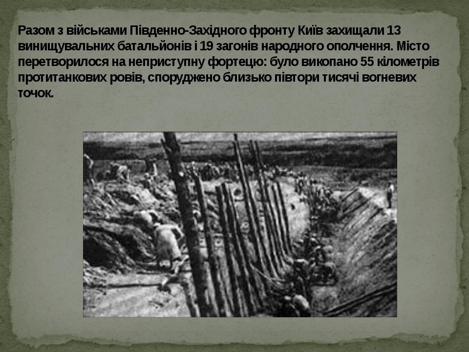 Разом з військами Південно-Західного фронту Київ захищали 13 винищувальних батальйонів і 19 загонів народного ополчення. Місто перетворилося на неп...