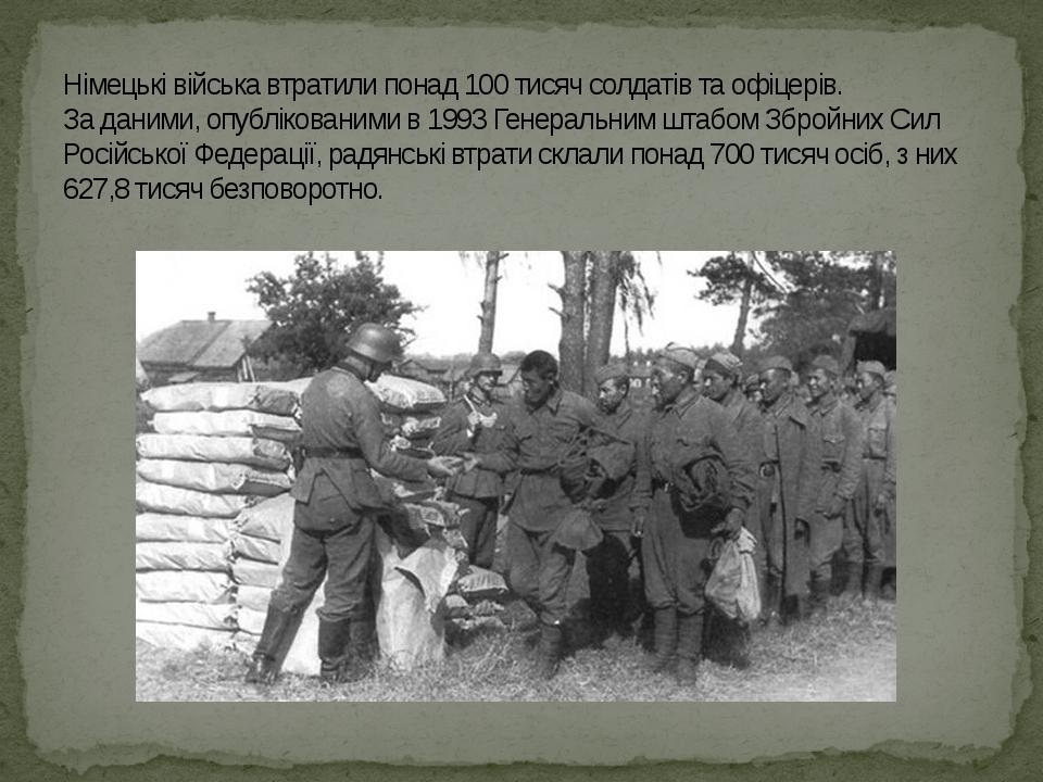 Німецькі війська втратили понад 100 тисяч солдатів та офіцерів. За даними, опублікованими в 1993 Генеральним штабом Збройних Сил Російської Федерац...
