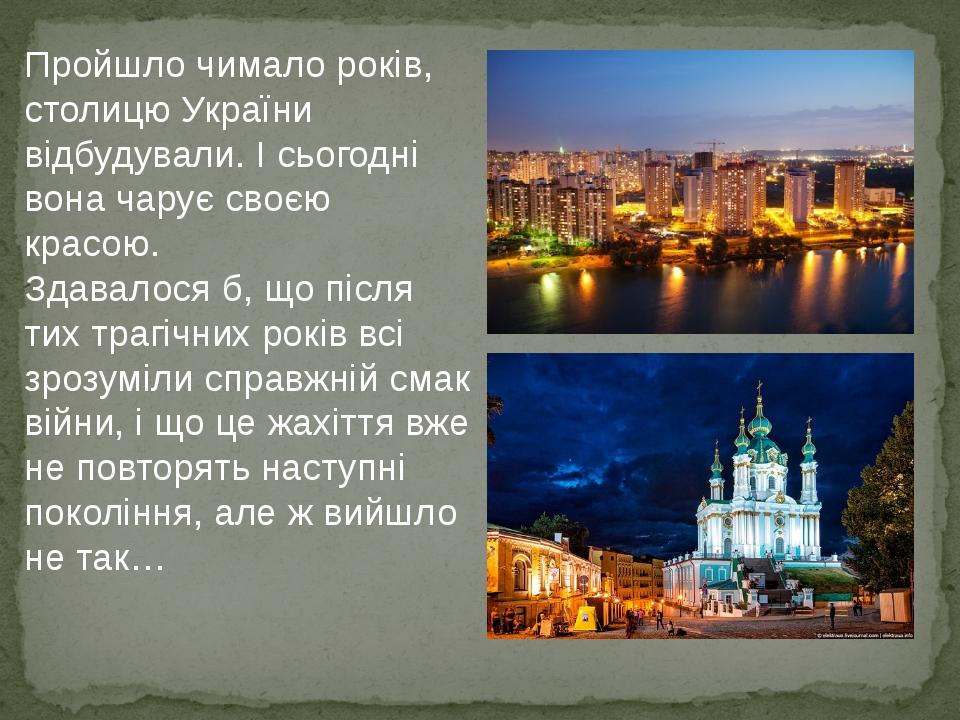 Пройшло чимало років, столицю України відбудували. І сьогодні вона чарує своєю красою. Здавалося б, що після тих трагічних років всі зрозуміли спра...