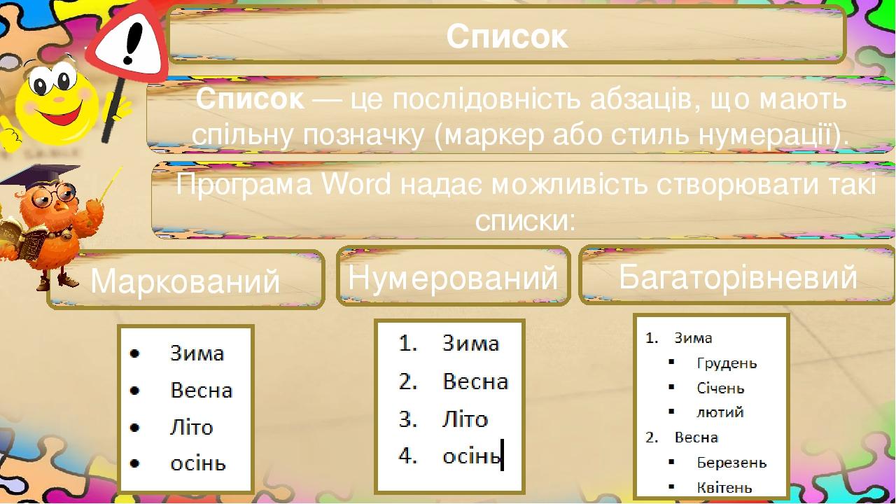 Список Список — це послідовність абзаців, що мають спільну позначку (маркер або стиль нумерації). 1 Програма Word надає можливість створювати такі ...