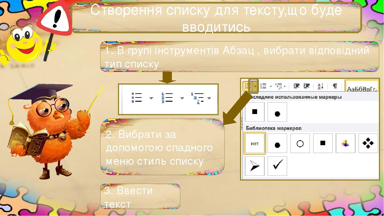 Створення списку для тексту,що буде вводитись 1. В групі інструментів Абзац , вибрати відповідний тип списку 2. Вибрати за допомогою спадного меню ...