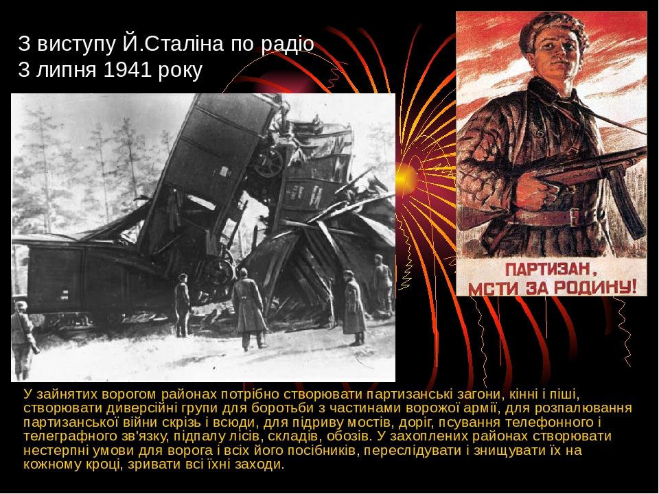 З виступу Й.Сталіна по радіо 3 липня 1941 року У зайнятих ворогом районах потрібно створювати партизанські загони, кінні і піші, створювати диверсі...