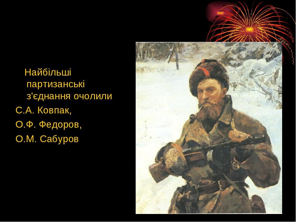Найбільші партизанські з'єднання очолили С.А. Ковпак, О.Ф. Федоров, О.М. Сабуров