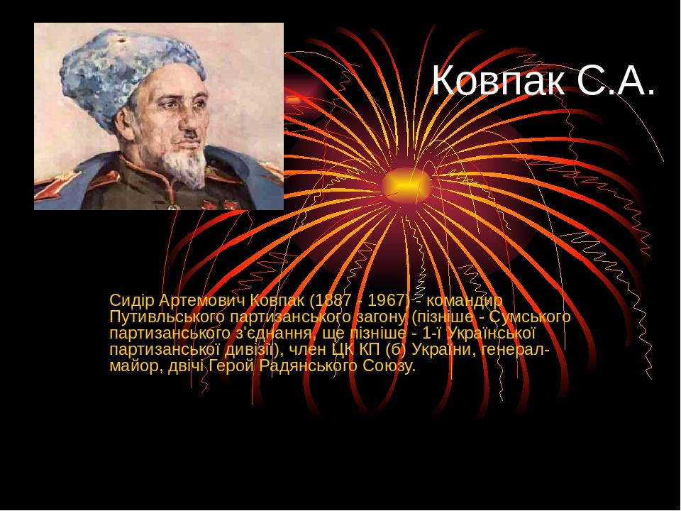 Ковпак С.А. Сидір Артемович Ковпак (1887 - 1967) - командир Путивльського партизанського загону (пізніше - Сумського партизанського з'єднання, ще п...