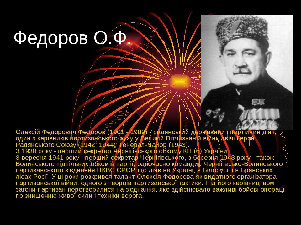 Федоров О.Ф. Олексій Федорович Федоров (1901 - 1989) - радянський державний і партійний діяч, один з керівників партизанського руху у Великій Вітчи...