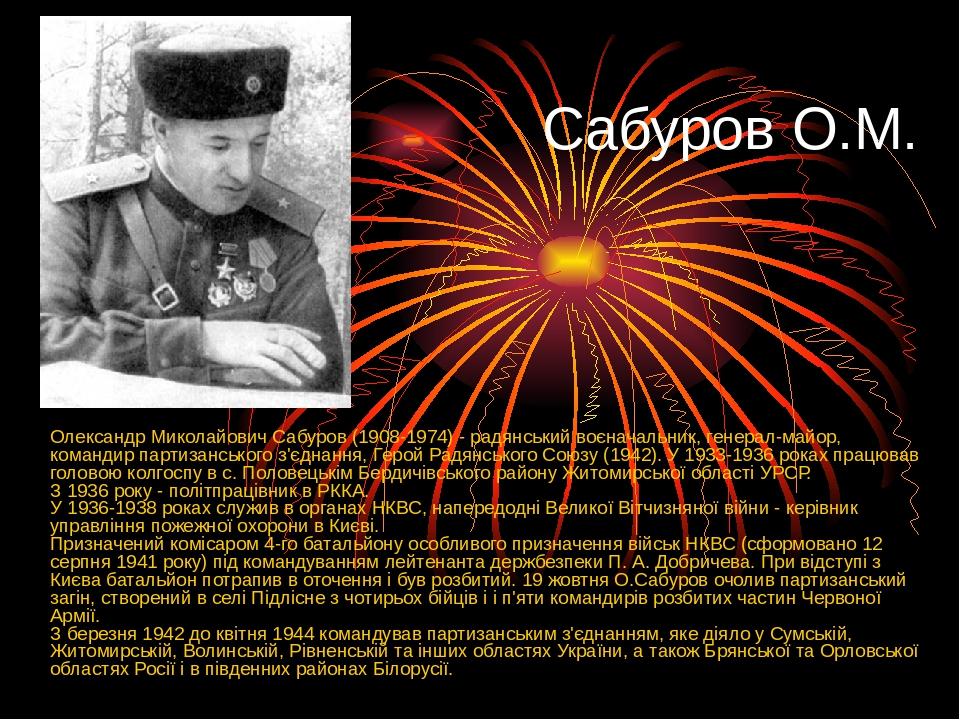 Сабуров О.М. Олександр Миколайович Сабуров (1908-1974) - радянський воєначальник, генерал-майор, командир партизанського з'єднання, Герой Радянсько...