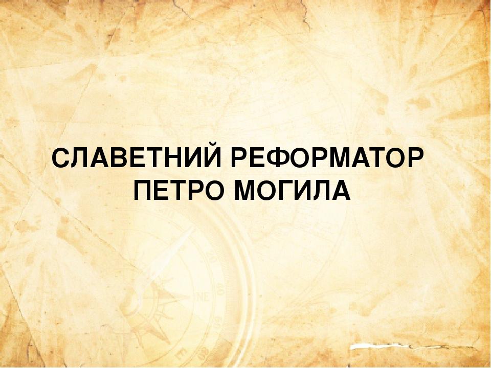 СЛАВЕТНИЙ РЕФОРМАТОР ПЕТРО МОГИЛА