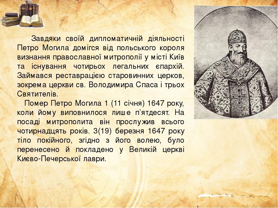 Завдяки своїй дипломатичній діяльності Петро Могила домігся від польського короля визнання православної митрополії у місті Київ та існування чотирь...