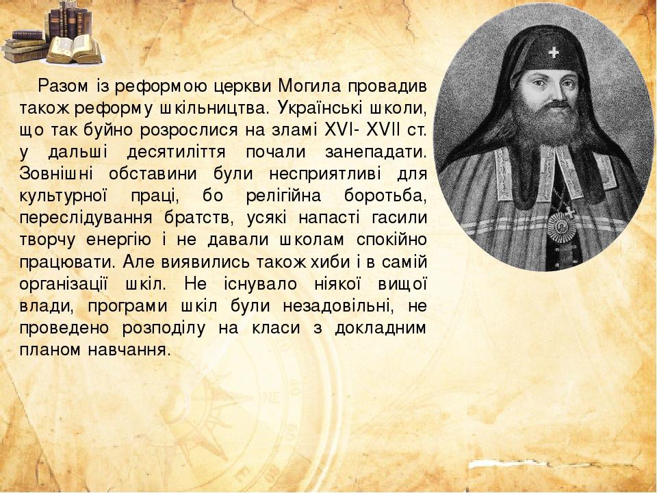 Разом із реформою церкви Могила провадив також реформу шкільництва. Українські школи, що так буйно розрослися на зламі ХVI- XVII ст. у дальші десят...