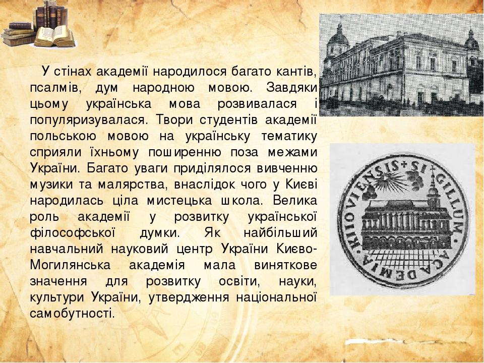 У стінах академії народилося багато кантів, псалмів, дум народною мовою. Завдяки цьому українська мова розвивалася і популяризувалася. Твори студен...