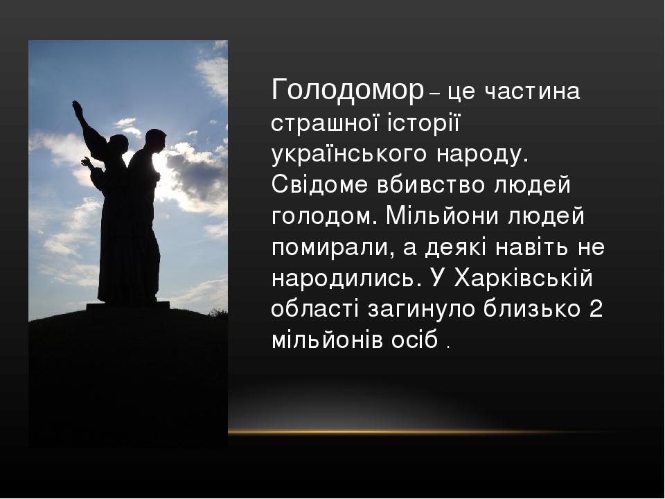 Голодомор – це частина страшної історії українського народу. Свідоме вбивство людей голодом. Мільйони людей помирали, а деякі навіть не народились....