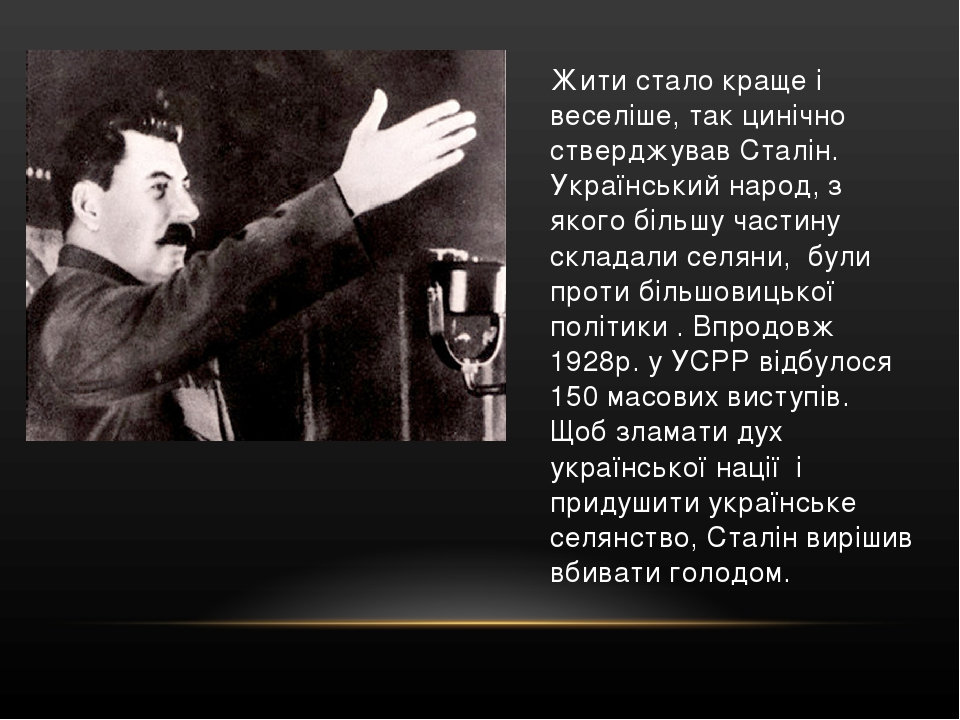 Жити стало краще і веселіше, так цинічно стверджував Сталін. Український народ, з якого більшу частину складали селяни, були проти більшовицької по...