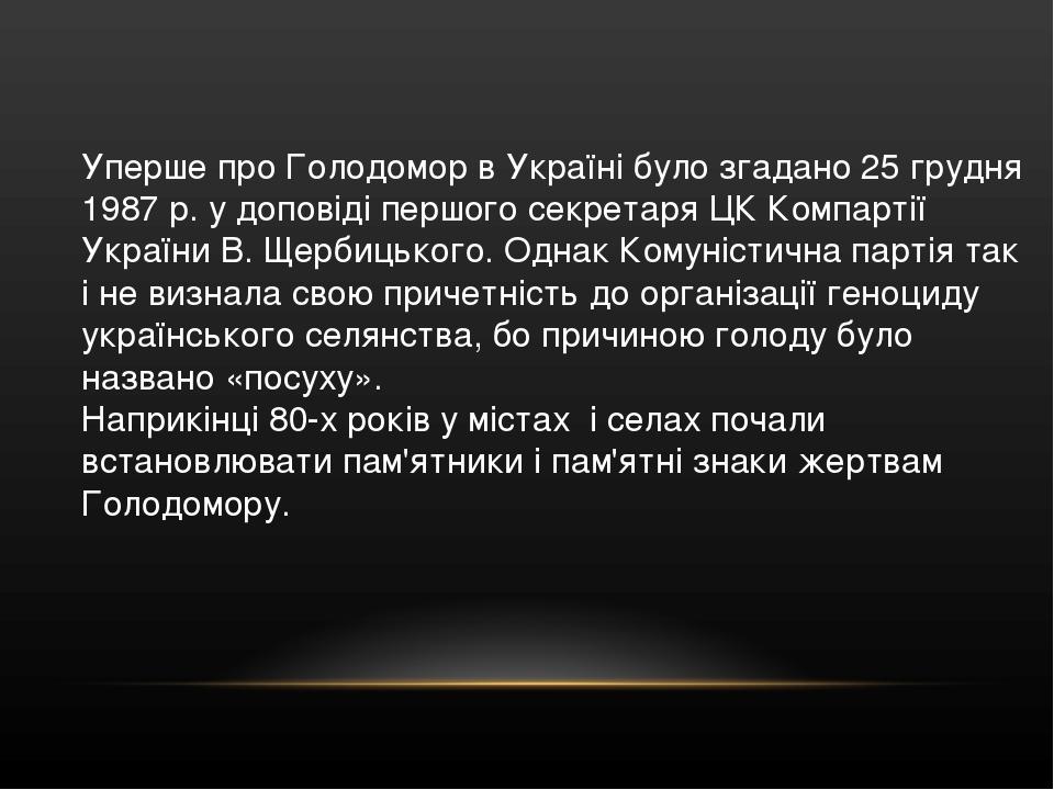 Уперше про Голодомор в Україні було згадано 25 грудня 1987 р. у доповіді першого секретаря ЦК Компартії України В. Щербицького. Однак Комуністична ...