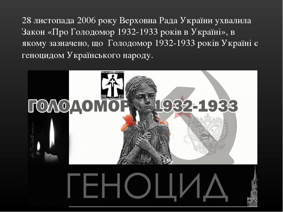 28 листопада 2006 року Верховна Рада України ухвалила Закон «Про Голодомор 1932-1933 років в Україні», в якому зазначено, що Голодомор 1932-1933 ро...