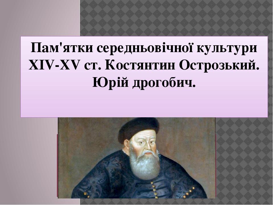 Пам'ятки середньовічної культури XIV-XV ст. Костянтин Острозький. Юрій дрогобич.