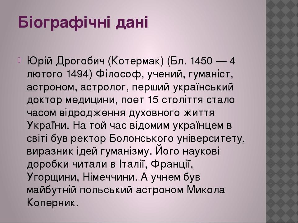 Біографічні дані Юрій Дрогобич (Котермак) (Бл. 1450 — 4 лютого 1494) Філософ, учений, гуманіст, астроном, астролог, перший український доктор медиц...