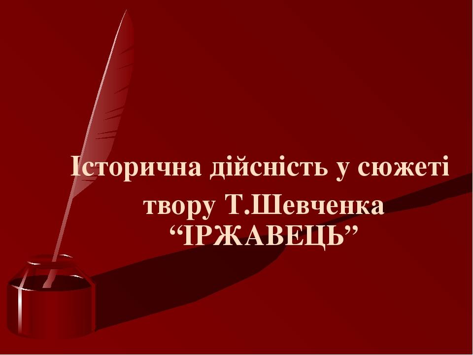 """Історична дійсність у сюжеті твору Т.Шевченка """"ІРЖАВЕЦЬ"""""""