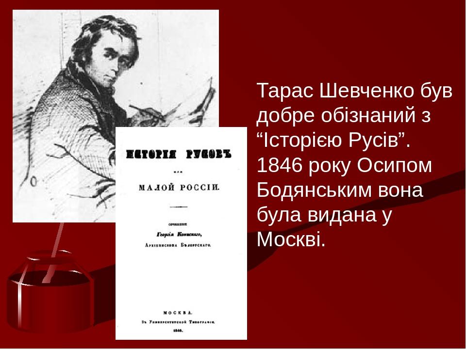 """Тарас Шевченко був добре обізнаний з """"Історією Русів"""". 1846 року Осипом Бодянським вона була видана у Москві."""
