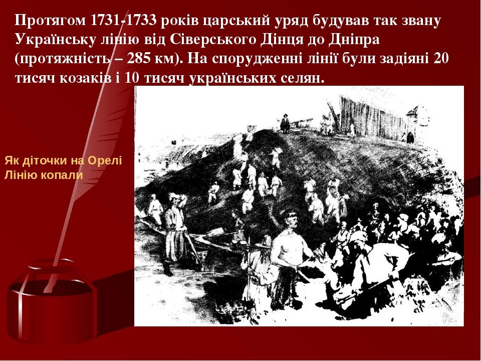 Протягом 1731-1733 років царський уряд будував так звану Українську лінію від Сіверського Дінця до Дніпра (протяжність – 285 км). На спорудженні лі...