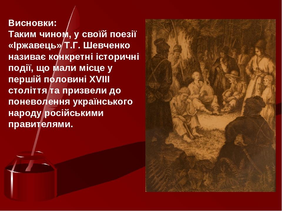 Висновки: Таким чином, у своїй поезії «Іржавець» Т.Г.Шевченко називає конкретні історичні події, що мали місце у першій половині ХVІІІ століття та...