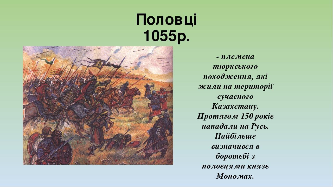 Половці 1055р. - племена тюркського походження, які жили на території сучасного Казахстану. Протягом 150 років нападали на Русь. Найбільше визначив...