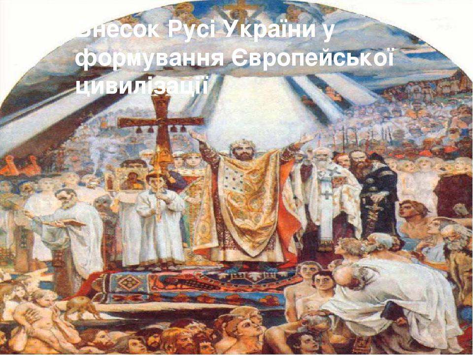 Внесок Русі України у формування Європейської цивилізації