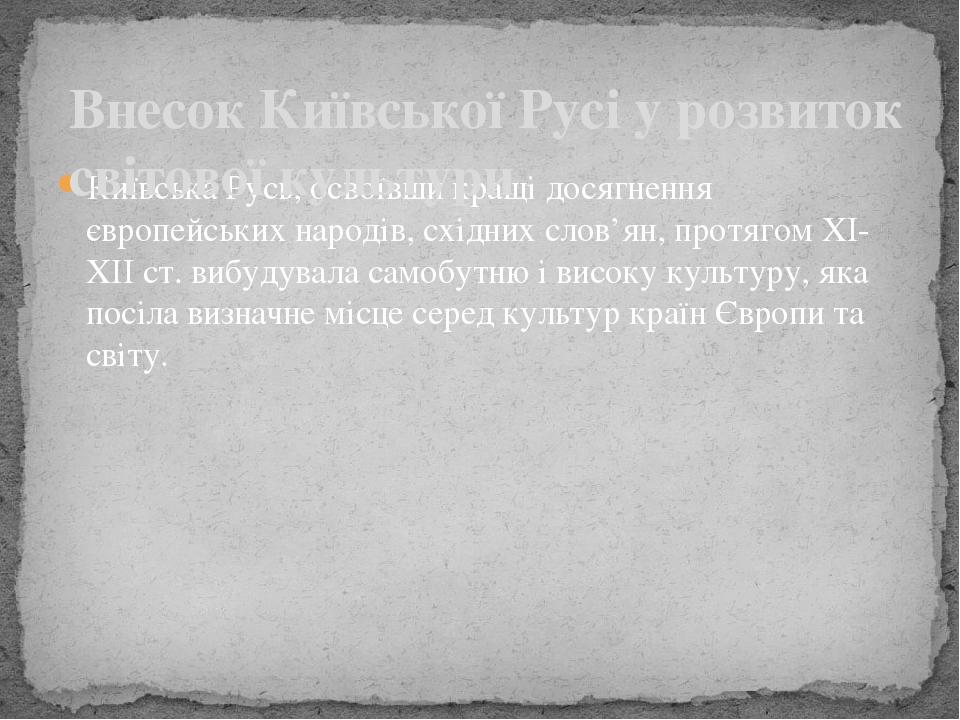 Київська Русь, освоївши кращі досягнення європейських народів, східних слов'ян, протягом ХІ-ХІІ ст. вибудувала самобутню і високу культуру, яка пос...