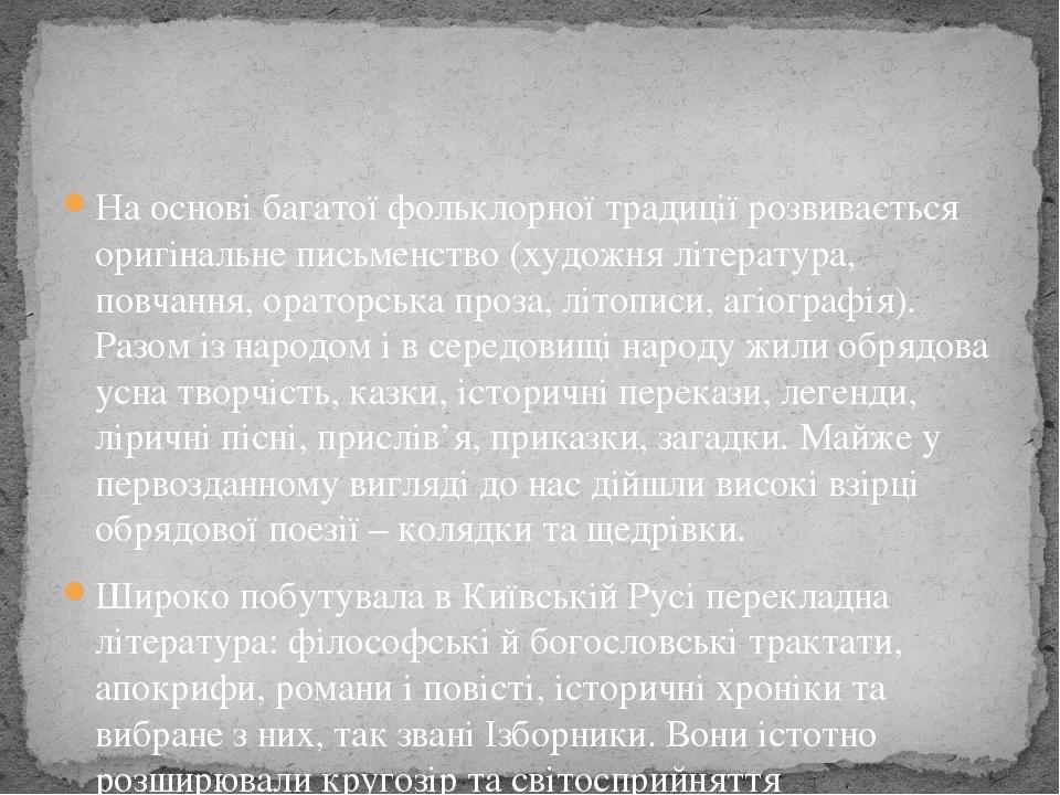 На основі багатої фольклорної традиції розвивається оригінальне письменство (художня література, повчання, ораторська проза, літописи, агіографія)....