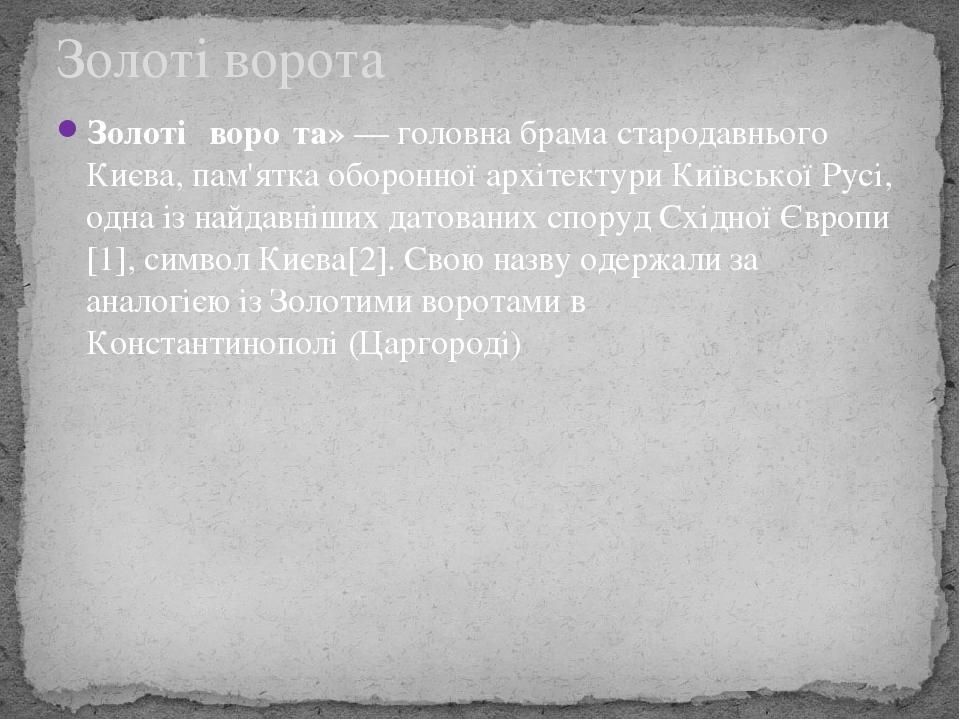 Золоті́ воро́та»— головнабрамастародавньогоКиєва, пам'ятка оборонної архітектуриКиївської Русі, одна із найдавніших датованих споруд Східної Є...