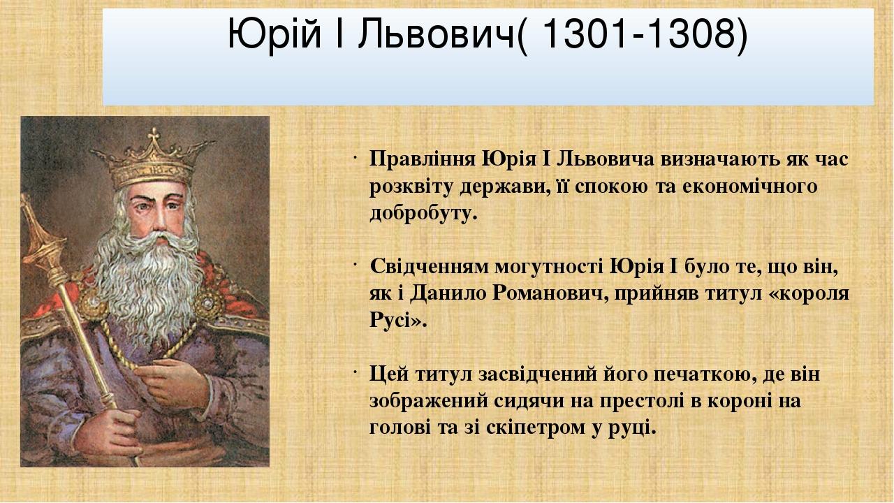 Юрій І Львович( 1301-1308) Правління Юрія І Львовичавизначають як час розквіту держави, її спокою та економічного добробуту. Свідченням могутності...